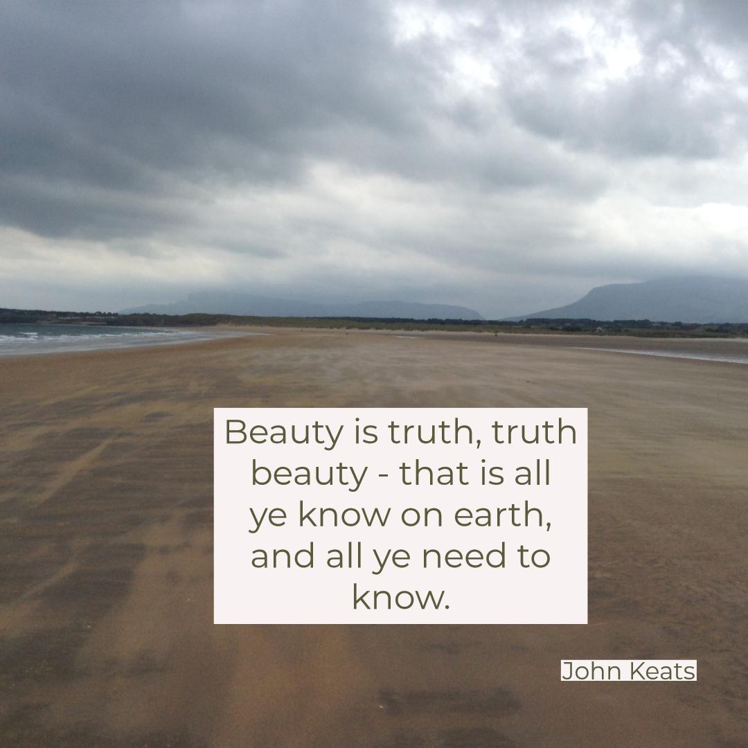 beauty is truth, truth beauty. john keats